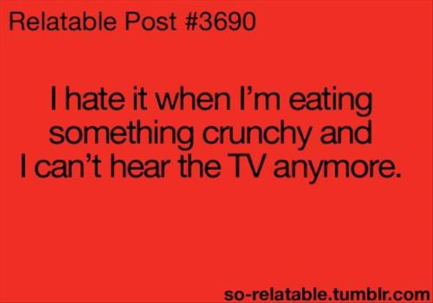 eating something crunchy and I can't hear the tv anymore