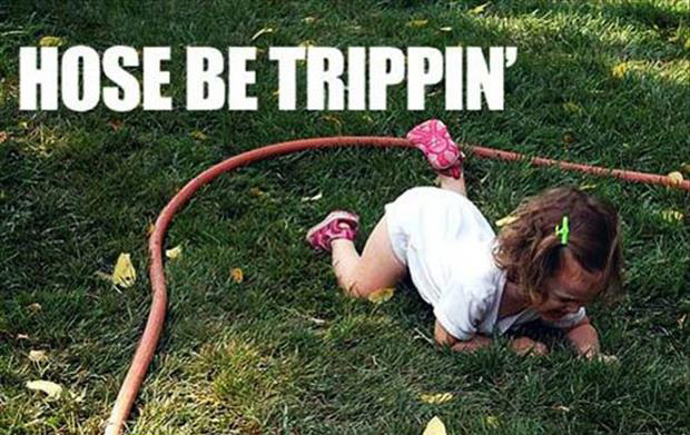 hose be tripping