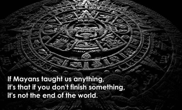 if the mayans have taught us anything