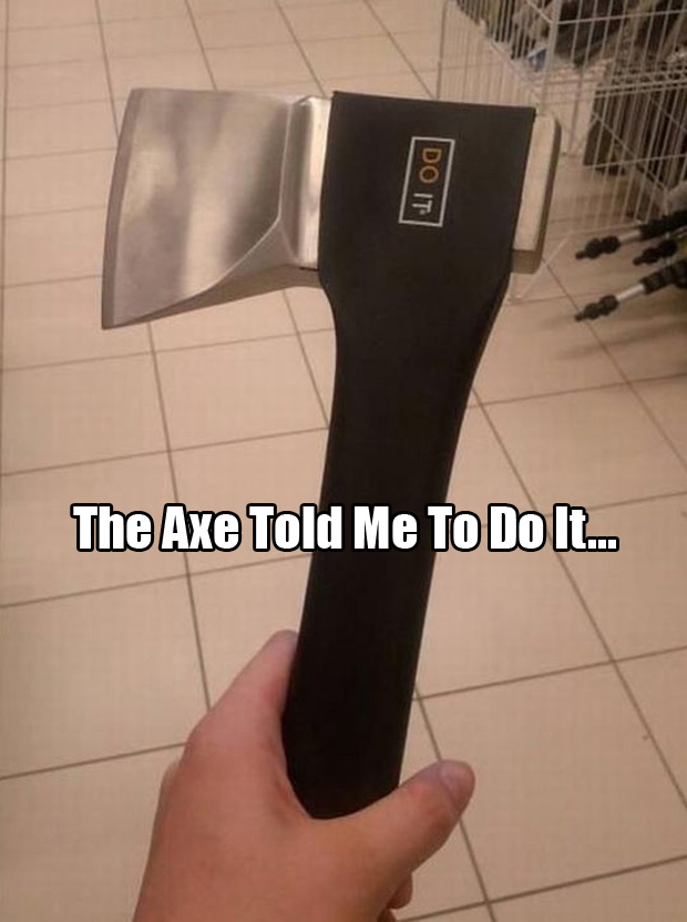 my axe told me to do it