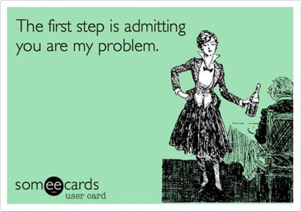 the first step is admitting you're my problem