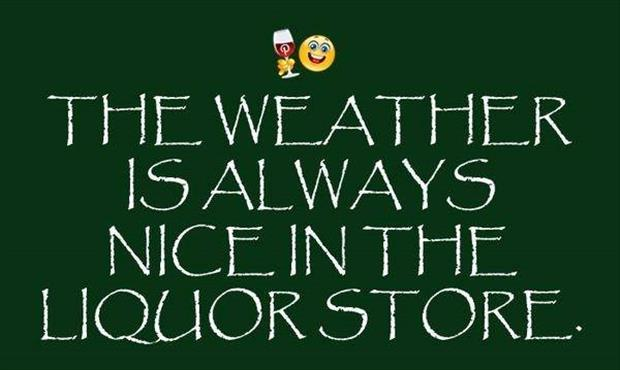 the weather is always nice in the liquor store