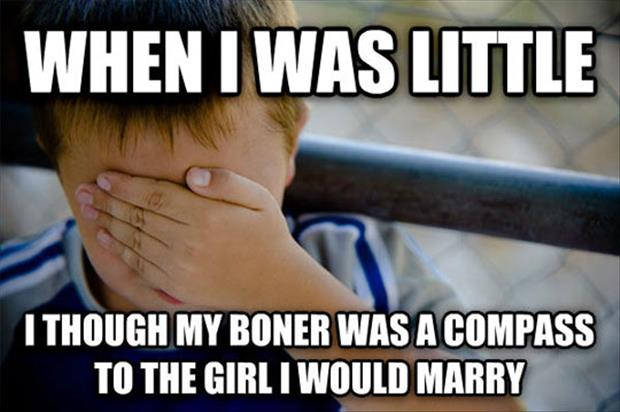when I was little I thought my boner was a compass to the girl I was going to marry
