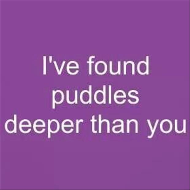 I've found puddles deeper than you