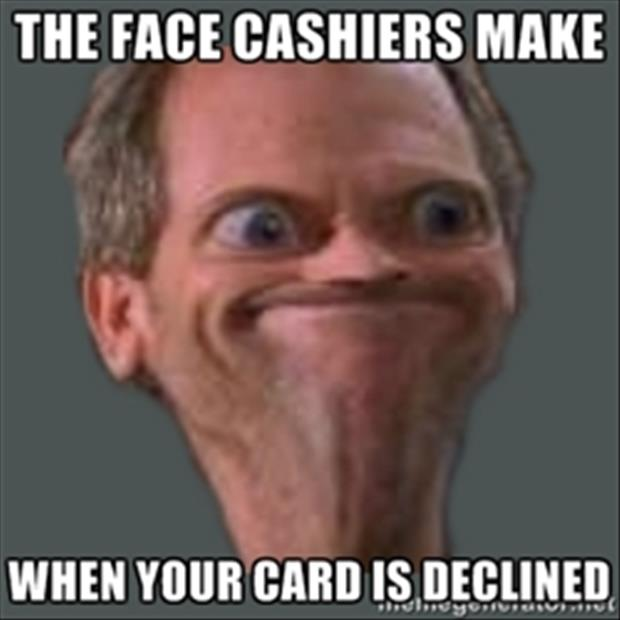 face cashiers make when your card is declined