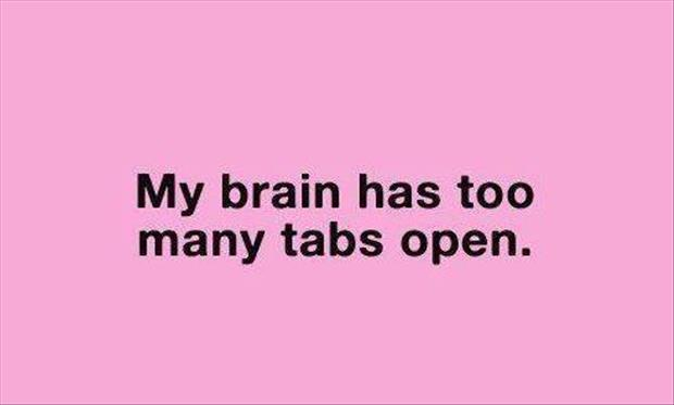 my brain has to many open tabs