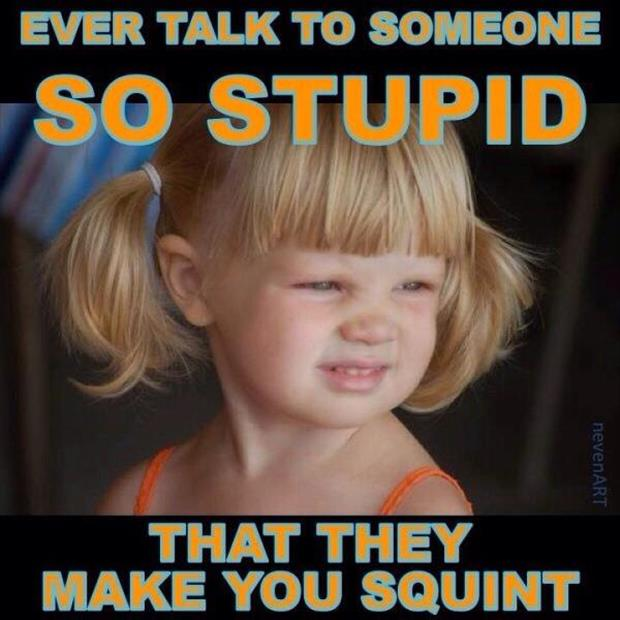 ever talk to someone so stupid