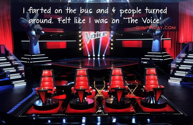 farted on the bus and 4 people turned around, I felt like I was on the voice