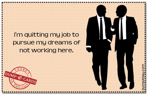 Quit Your Job Quotes Quitting Job Dump E-card