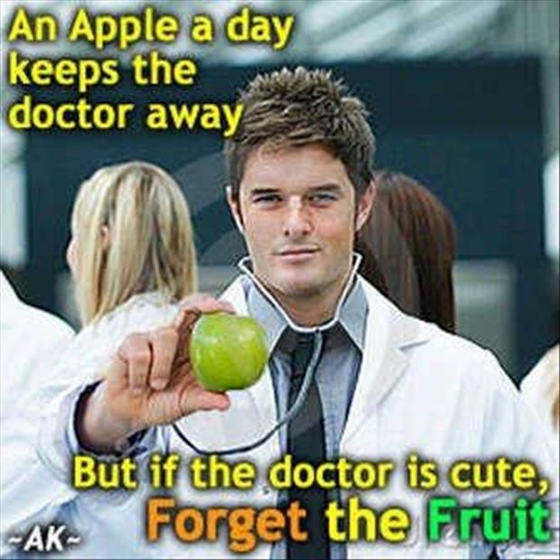 apple a day keeps the doctor away but if the doctor is cute, forget the fruit