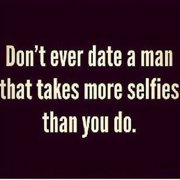 don't ever date a man who takes more selfies than you