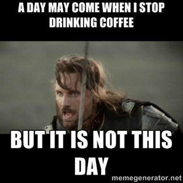 the day may come when I stop drinking coffee