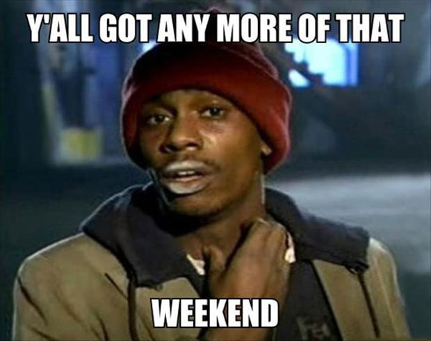 y'all got anymore of that weekend