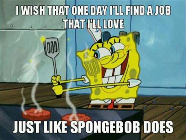 I love my job just like spongebob