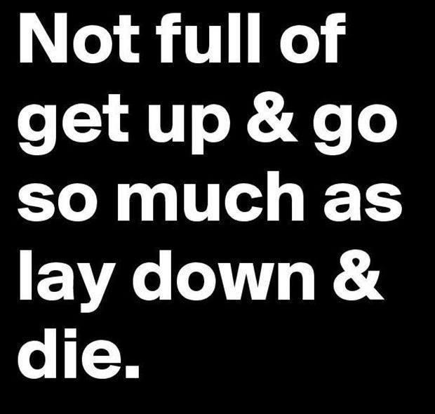 not full of get up and go