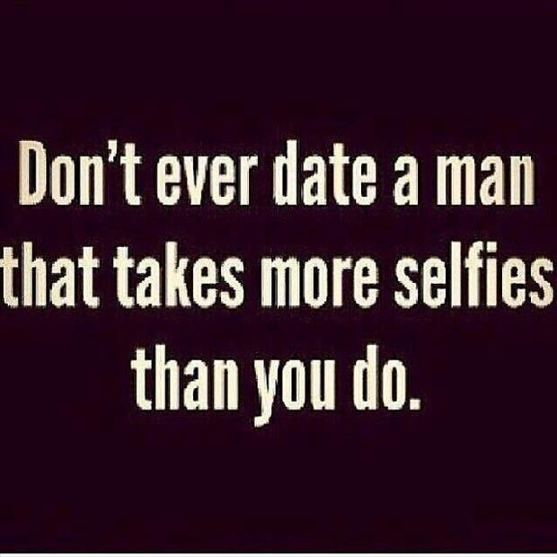 please don't ever date a man who takes more selfies than you do