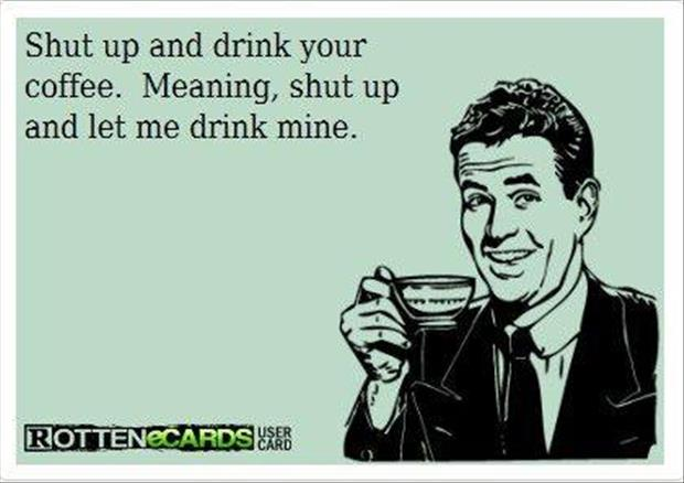 shut up and drink your coffee