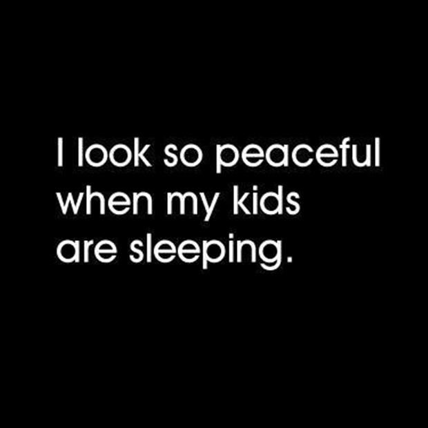 I'm so peaceful when my kids are sleeping