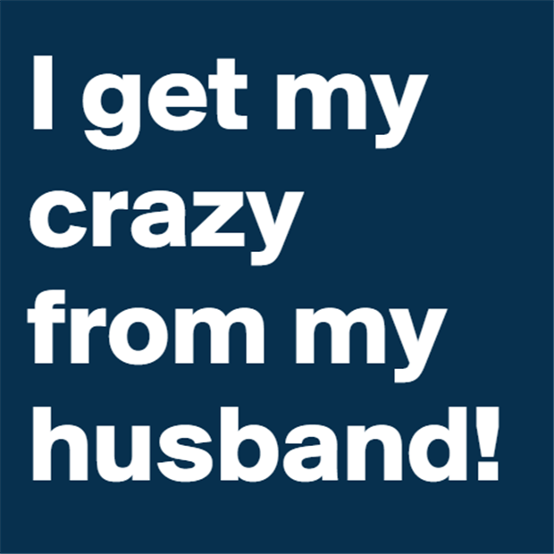 I get my crazy from my husband