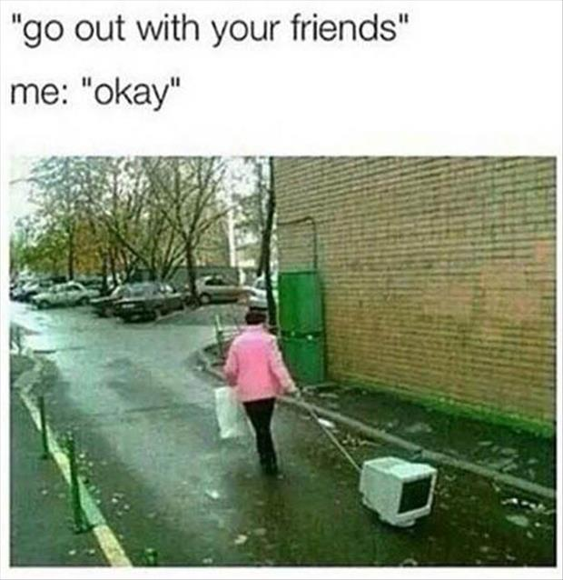 you should go out with your friends