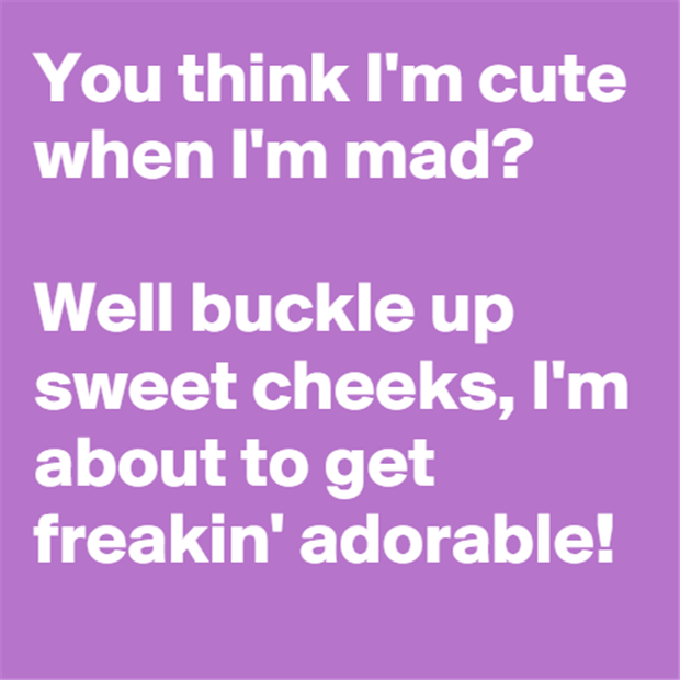 you think I'm cute when I'm mad