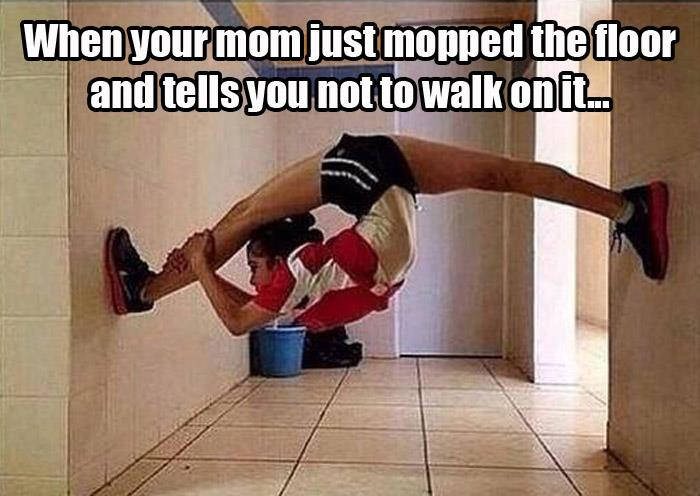 0 when your mom just mopped the floor