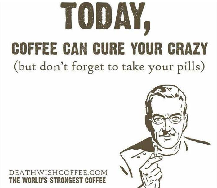 today coffee can cure your crazy