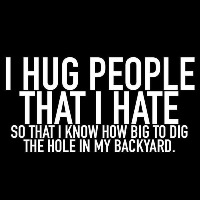 when I hate someone I hug them