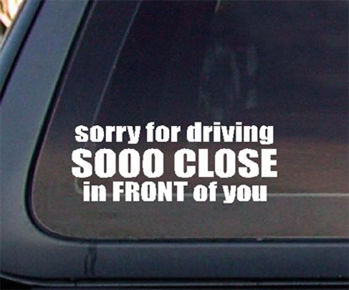 Sorry For Driving Sooo Close In FRONT of You