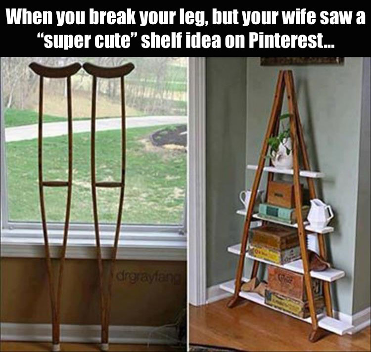 break your leg but your wife saw a super cute shelf idea on pinterest