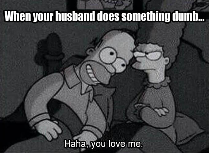 A when your husband does something dumb and he's like