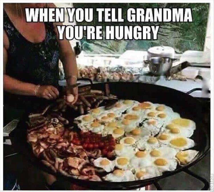 when you tell your grandma you're hungry