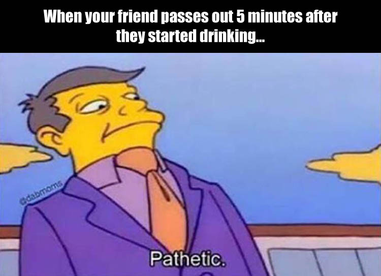 when-your-friend-passes-out-5-minutes-after-they-started-drinking