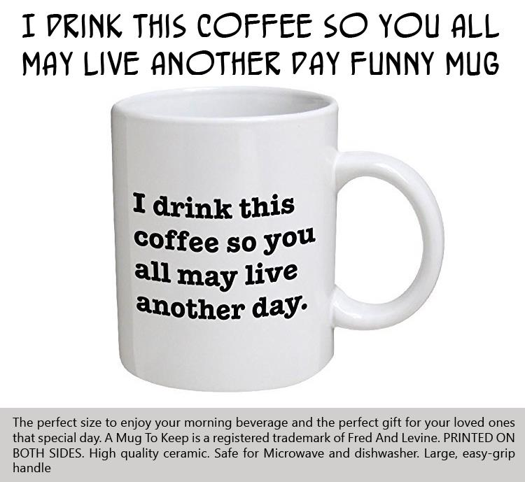 i-drink-this-coffee-so-you-all-may-live-another-day-funny-mug