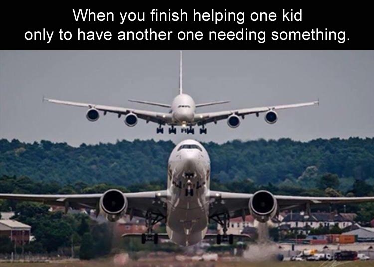 when-you-just-finished-helping-one-kid-when-another-kid-shows-up-needing-something