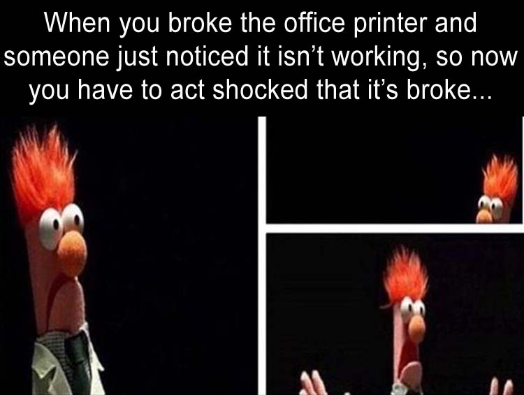 when you broke the copier at work, but you gotta act like its the first time you're seeing it