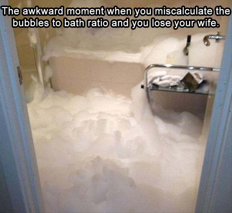 the awkward moment when you miscalculate the bubble to bath ratio and you lose your wife