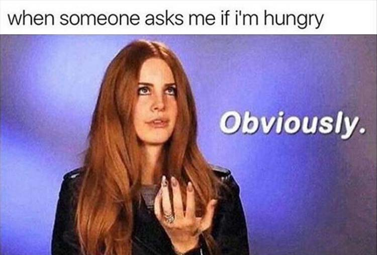 when someone asks if I'm hungry