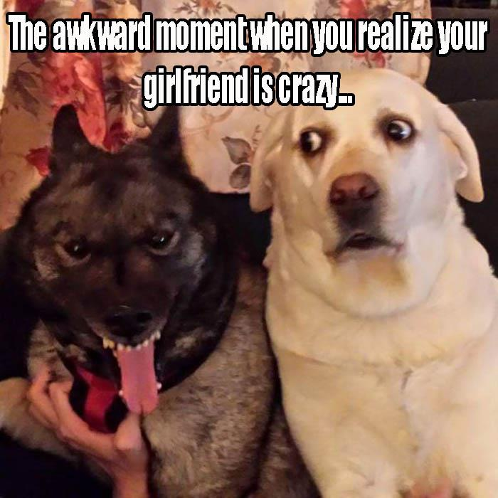 b the awkward moment when you find out your lady is crazy